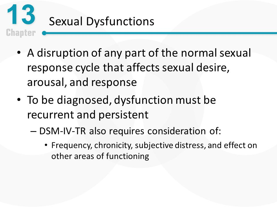 Sexual Dysfunctions A disruption of any part of the normal sexual response cycle that affects sexual desire, arousal, and response To be diagnosed, dysfunction must be recurrent and persistent – DSM-IV-TR also requires consideration of: Frequency, chronicity, subjective distress, and effect on other areas of functioning