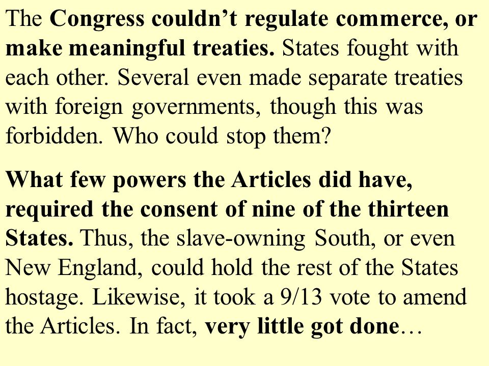 The Congress couldn't regulate commerce, or make meaningful treaties.