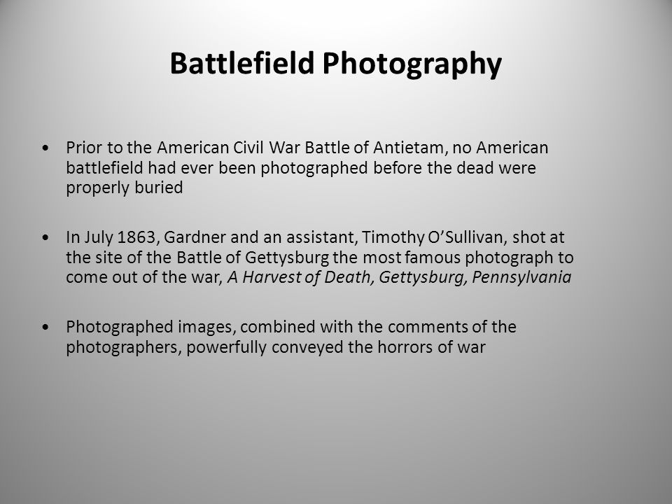 Battlefield Photography Prior to the American Civil War Battle of Antietam, no American battlefield had ever been photographed before the dead were properly buried In July 1863, Gardner and an assistant, Timothy O'Sullivan, shot at the site of the Battle of Gettysburg the most famous photograph to come out of the war, A Harvest of Death, Gettysburg, Pennsylvania Photographed images, combined with the comments of the photographers, powerfully conveyed the horrors of war