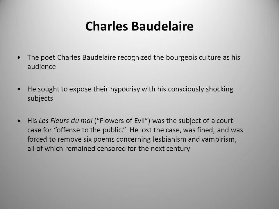 Charles Baudelaire The poet Charles Baudelaire recognized the bourgeois culture as his audience He sought to expose their hypocrisy with his consciously shocking subjects His Les Fleurs du mal ( Flowers of Evil ) was the subject of a court case for offense to the public. He lost the case, was fined, and was forced to remove six poems concerning lesbianism and vampirism, all of which remained censored for the next century