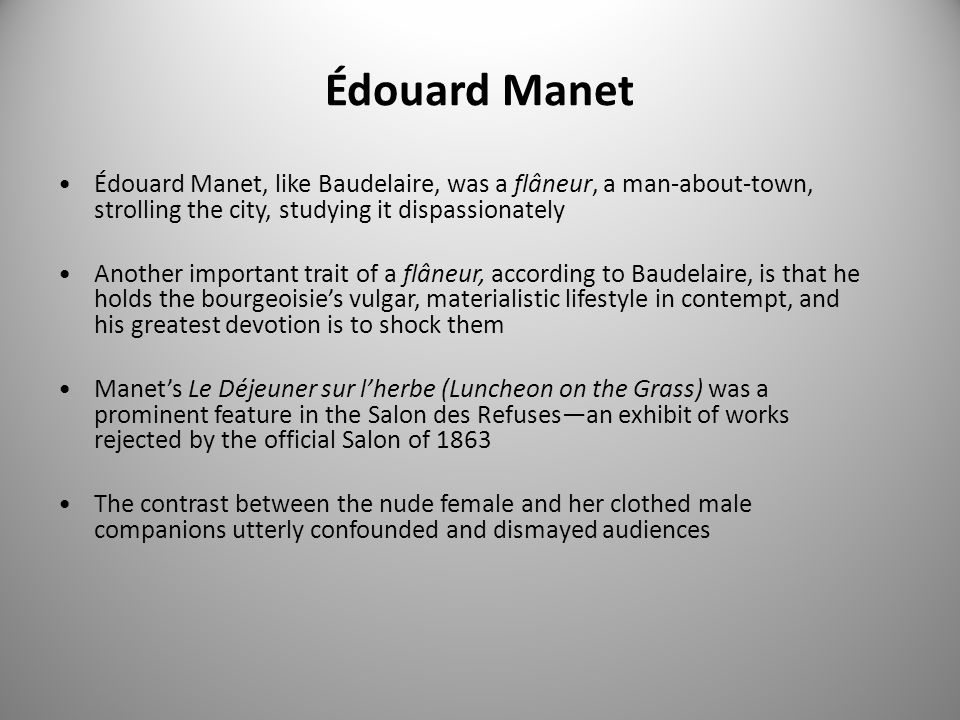 Édouard Manet Édouard Manet, like Baudelaire, was a flâneur, a man-about-town, strolling the city, studying it dispassionately Another important trait of a flâneur, according to Baudelaire, is that he holds the bourgeoisie's vulgar, materialistic lifestyle in contempt, and his greatest devotion is to shock them Manet's Le Déjeuner sur l'herbe (Luncheon on the Grass) was a prominent feature in the Salon des Refuses—an exhibit of works rejected by the official Salon of 1863 The contrast between the nude female and her clothed male companions utterly confounded and dismayed audiences