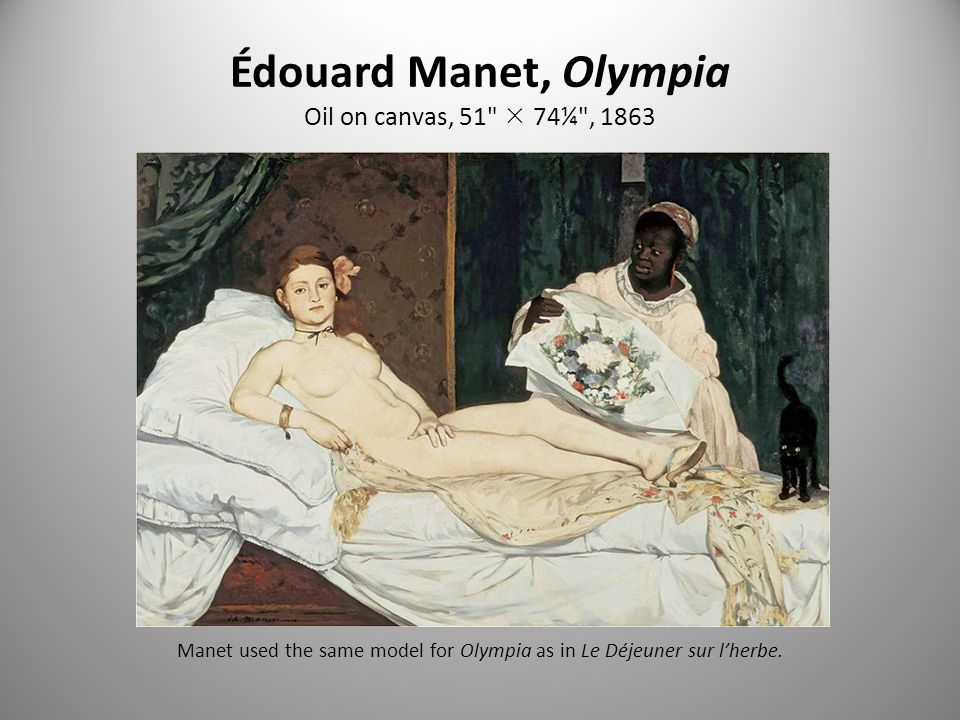 Édouard Manet, Olympia Oil on canvas, 51  74¼ , 1863 Manet used the same model for Olympia as in Le Déjeuner sur l'herbe.