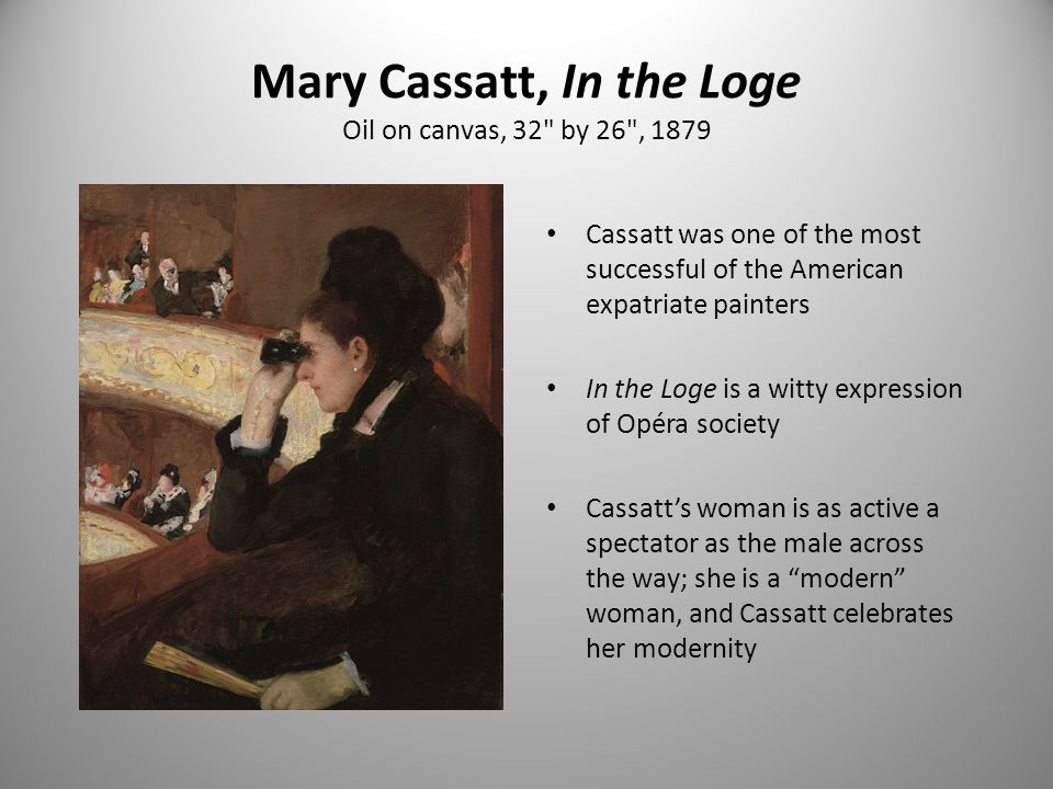 Mary Cassatt, In the Loge Oil on canvas, 32 by 26 , 1879 Cassatt was one of the most successful of the American expatriate painters In the Loge is a witty expression of Opéra society Cassatt's woman is as active a spectator as the male across the way; she is a modern woman, and Cassatt celebrates her modernity