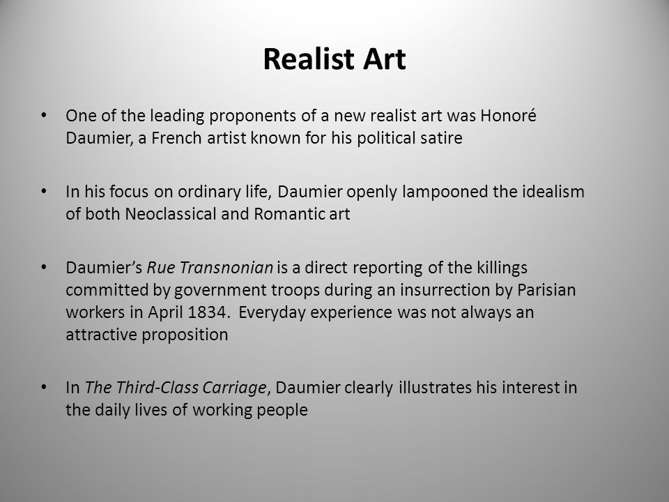 Realist Art One of the leading proponents of a new realist art was Honoré Daumier, a French artist known for his political satire In his focus on ordinary life, Daumier openly lampooned the idealism of both Neoclassical and Romantic art Daumier's Rue Transnonian is a direct reporting of the killings committed by government troops during an insurrection by Parisian workers in April 1834.