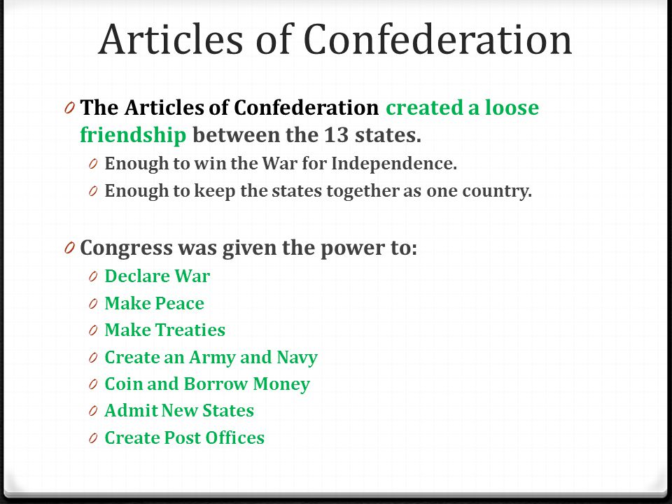Articles of Confederation 0 The Articles of Confederation created a loose friendship between the 13 states. 0 Enough to win the War for Independence.