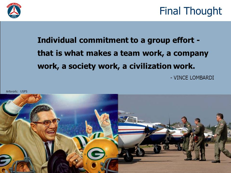 Final Thought Individual commitment to a group effort - that is what makes a team work, a company work, a society work, a civilization work.