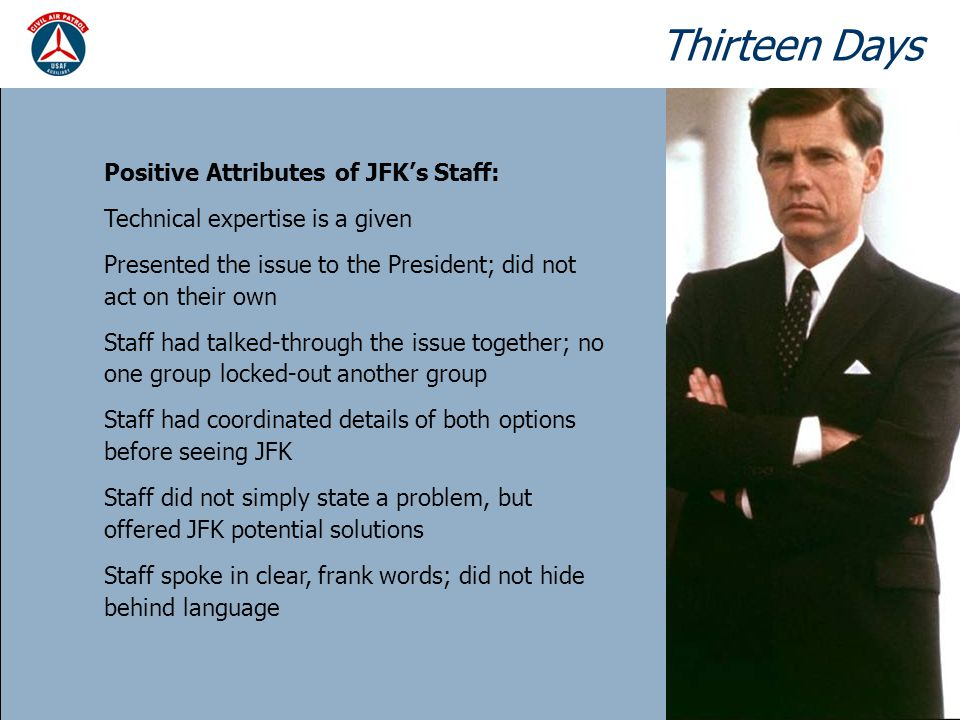 Thirteen Days Positive Attributes of JFK's Staff: Technical expertise is a given Presented the issue to the President; did not act on their own Staff had talked-through the issue together; no one group locked-out another group Staff had coordinated details of both options before seeing JFK Staff did not simply state a problem, but offered JFK potential solutions Staff spoke in clear, frank words; did not hide behind language