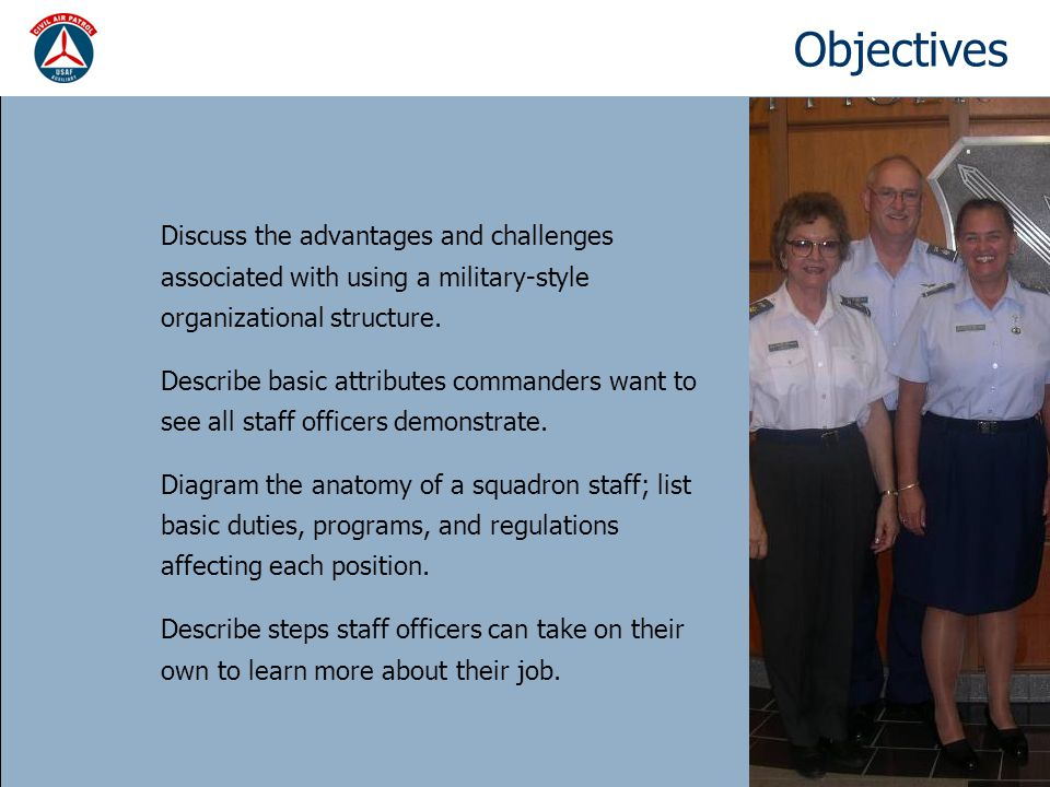 Advantages & challenges of our hierarchy Clear chain of command Staff can specialize in one or two areas Allows for a clear division of labor (in theory) Shows our Air Force affiliation Helps the commander monitor and allocate resources Easy to tell where you need to go for help Shows who does what to who and how your job fits in Provides structure, logic, order, predictability Advantages Challenges Not very democratic Cross-staff communications & coordination can be a burden Potential turf battles Potential not my department excuses Wide trees need lots of staff & have span of control issues Tall trees can be slow to act Bureaucracy tends to create more bureaucracy