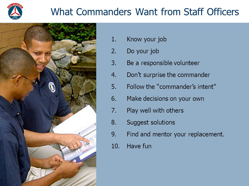 What Commanders Want from Staff Officers 1.Know your job 2.Do your job 3.Be a responsible volunteer 4.Don't surprise the commander 5.Follow the commander's intent 6.Make decisions on your own 7.Play well with others 8.Suggest solutions 9.Find and mentor your replacement.