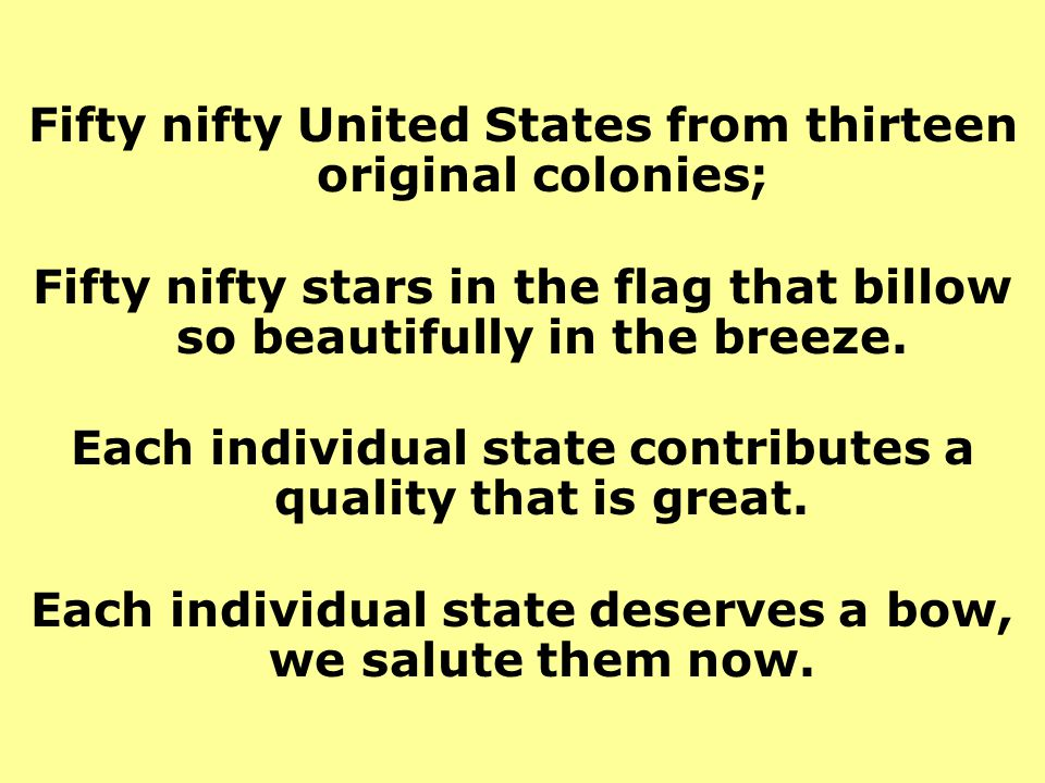 Fifty nifty United States from thirteen original colonies; Fifty nifty stars in the flag that billow so beautifully in the breeze. Each individual sta