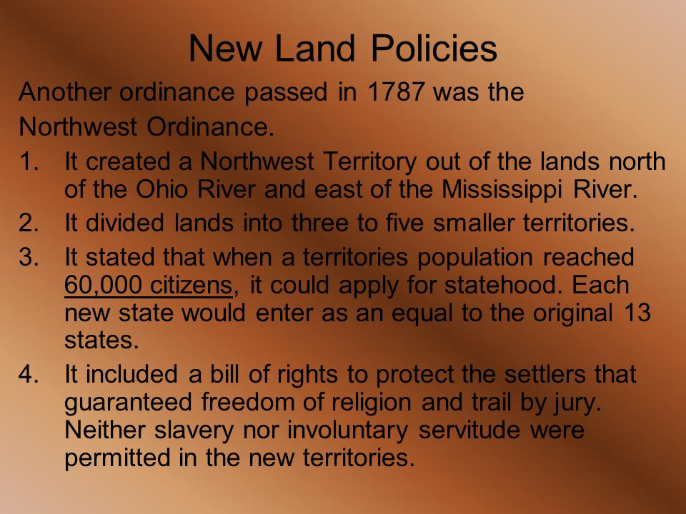 Another ordinance passed in 1787 was the Northwest Ordinance. 1.It created a Northwest Territory out of the lands north of the Ohio River and east of