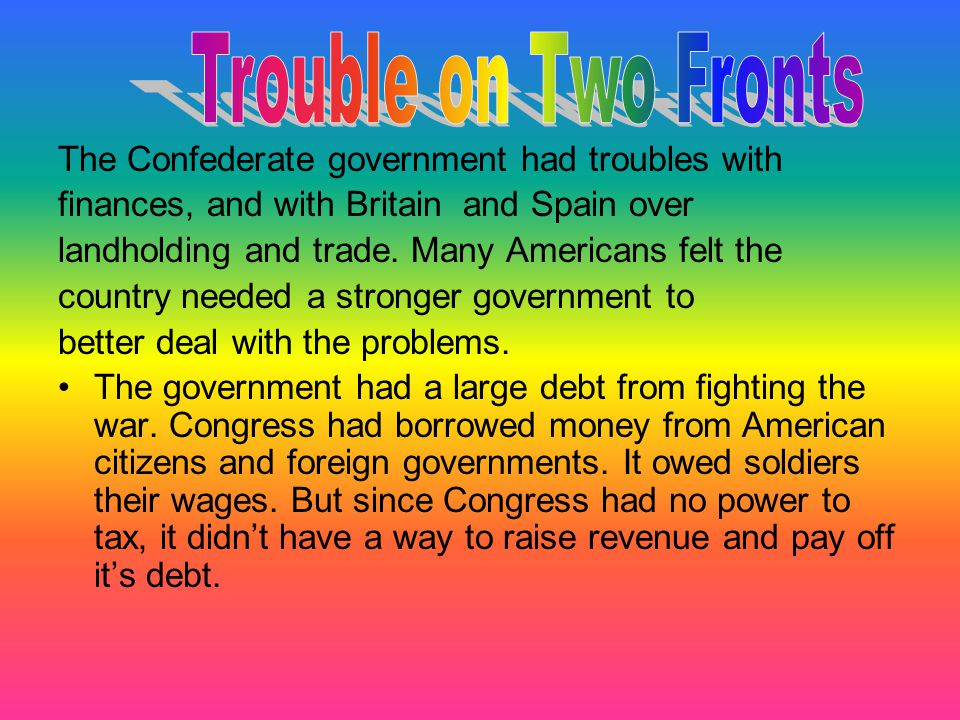 The Confederate government had troubles with finances, and with Britain and Spain over landholding and trade. Many Americans felt the country needed a