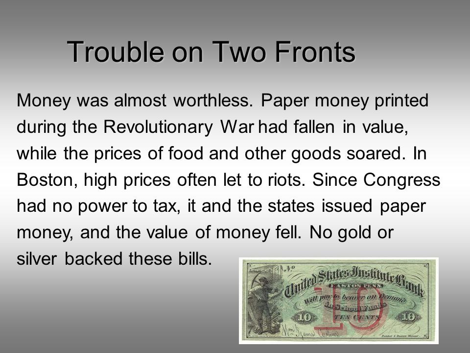 Trouble on Two Fronts Money was almost worthless. Paper money printed during the Revolutionary War had fallen in value, while the prices of food and o