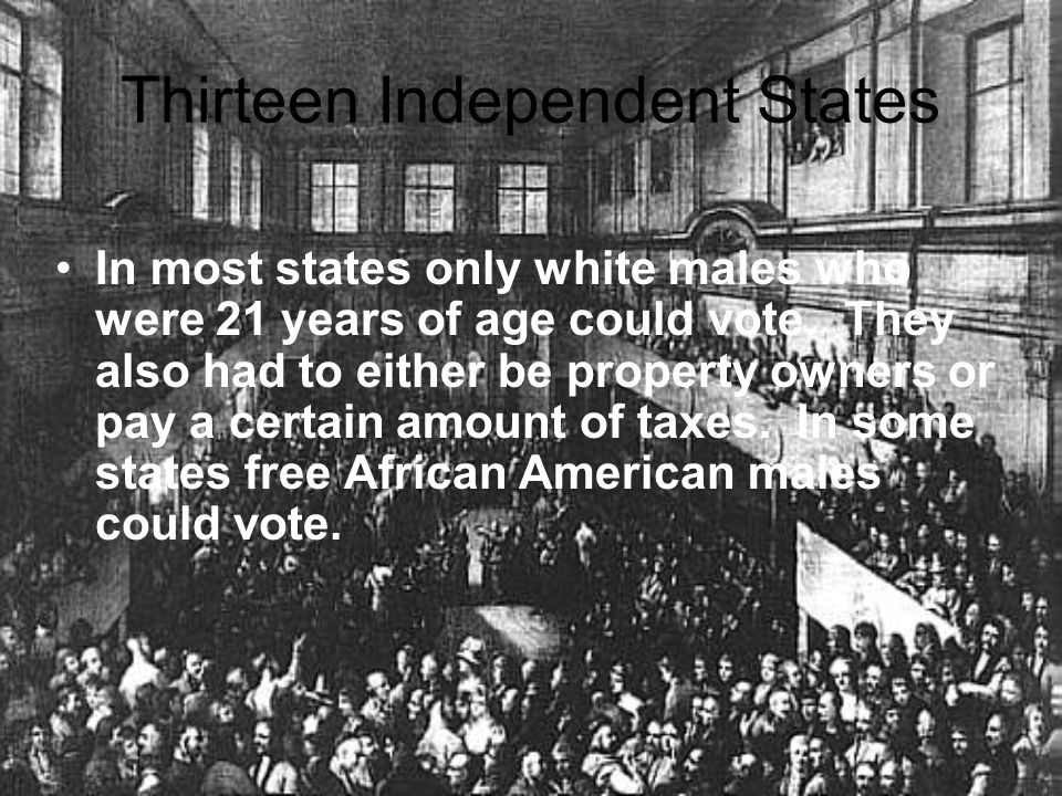 Thirteen Independent States In most states only white males who were 21 years of age could vote. They also had to either be property owners or pay a c