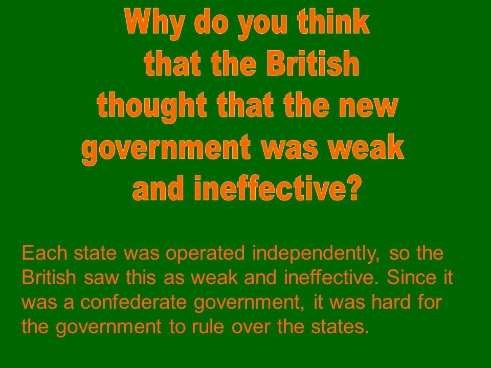 Each state was operated independently, so the British saw this as weak and ineffective. Since it was a confederate government, it was hard for the gov