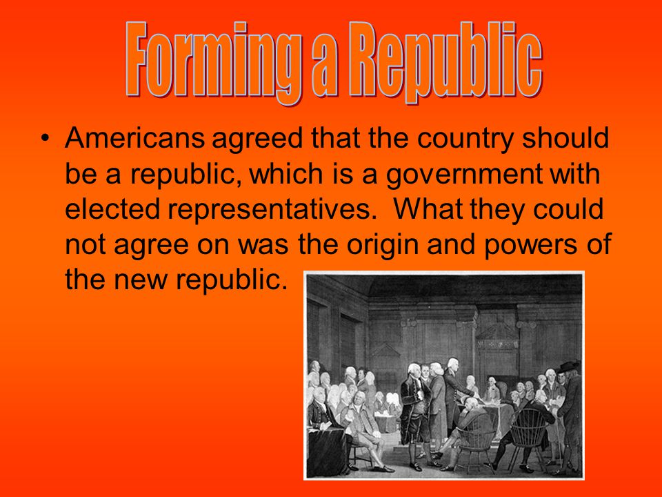 Americans agreed that the country should be a republic, which is a government with elected representatives. What they could not agree on was the origi