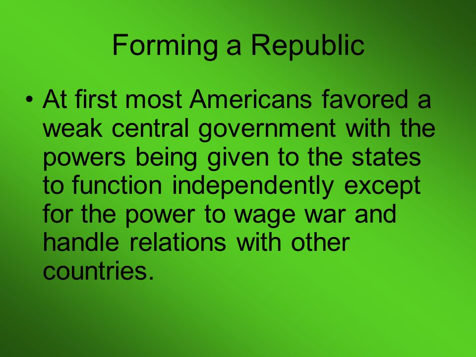 At first most Americans favored a weak central government with the powers being given to the states to function independently except for the power to