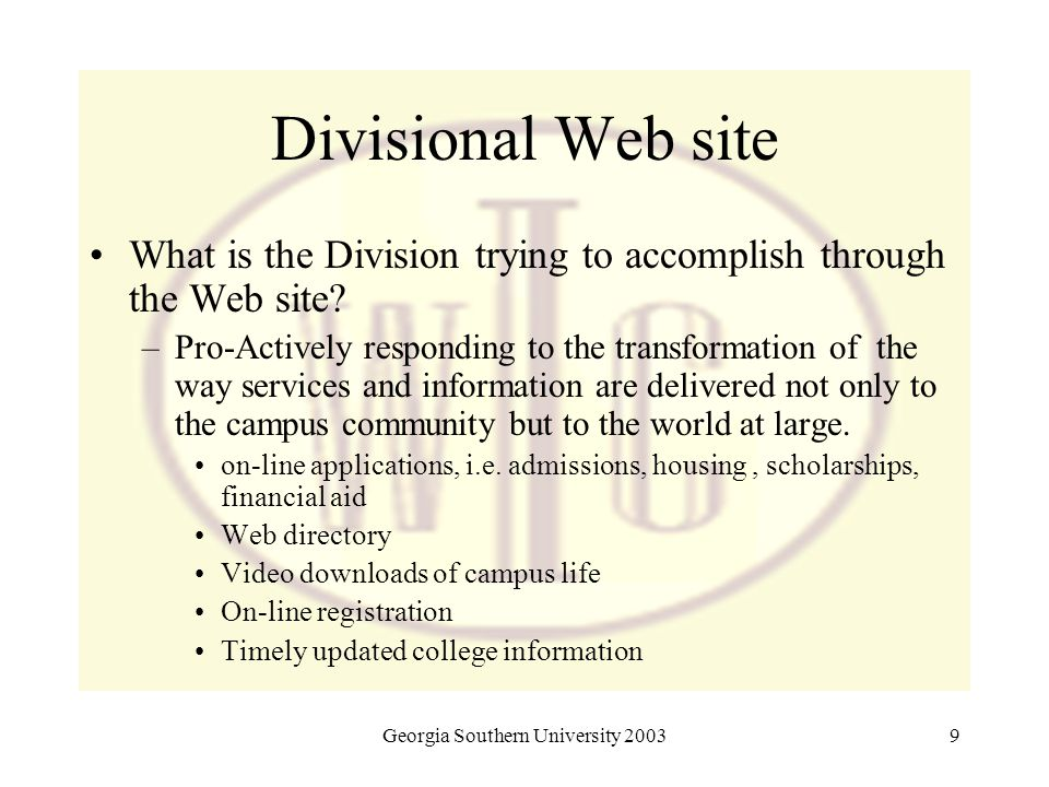 Georgia Southern University 20039 Divisional Web site What is the Division trying to accomplish through the Web site? –Pro-Actively responding to the