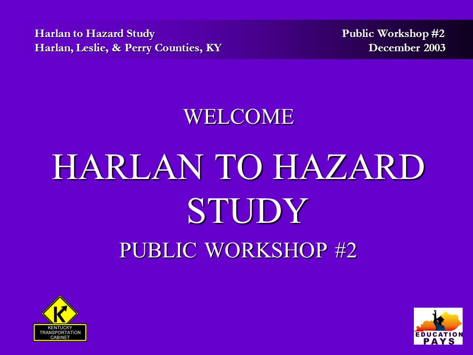 Harlan to Hazard Study Public Workshop #2 Harlan to Hazard Study Public Workshop #2 Harlan, Leslie, & Perry Counties, KY December 2003 Harlan, Leslie, & Perry Counties, KY December 2003 Project Status: Steps Completed  – Public Meetings Held in August  – Project Goals and Planning Considerations Finalized  – Environmental Footprint Completed  – Thirteen (13) Preliminary Corridors Identified and Studied   – Information and Alignments Presented to KYTC