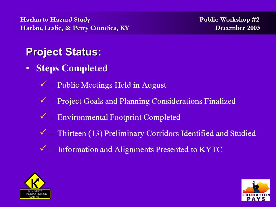 Harlan to Hazard Study Public Workshop #2 Harlan to Hazard Study Public Workshop #2 Harlan, Leslie, & Perry Counties, KY December 2003 Harlan, Leslie, & Perry Counties, KY December 2003 Project Status: Steps Completed  – Public Meetings Held in August  – Project Goals and Planning Considerations Finalized  – Environmental Footprint Completed  – Thirteen (13) Preliminary Corridors Identified and Studied   – Information and Alignments Presented to KYTC