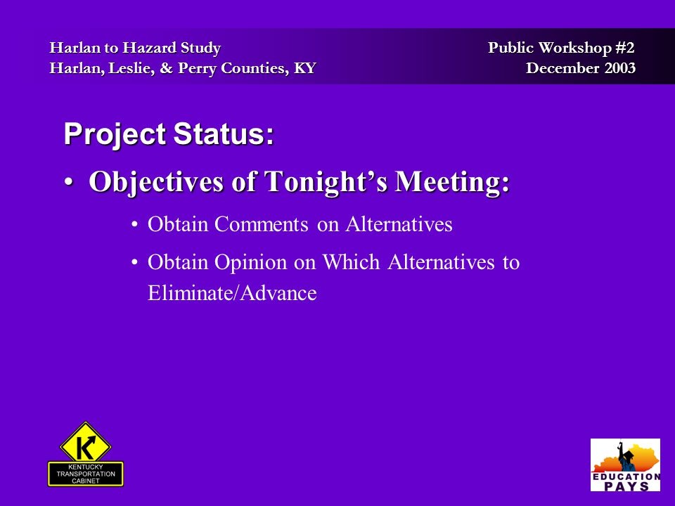 Harlan to Hazard Study Public Workshop #2 Harlan to Hazard Study Public Workshop #2 Harlan, Leslie, & Perry Counties, KY December 2003 Harlan, Leslie, & Perry Counties, KY December 2003 Project Status: Objectives of Tonight's Meeting:Objectives of Tonight's Meeting: Obtain Comments on Alternatives Obtain Opinion on Which Alternatives to Eliminate/Advance