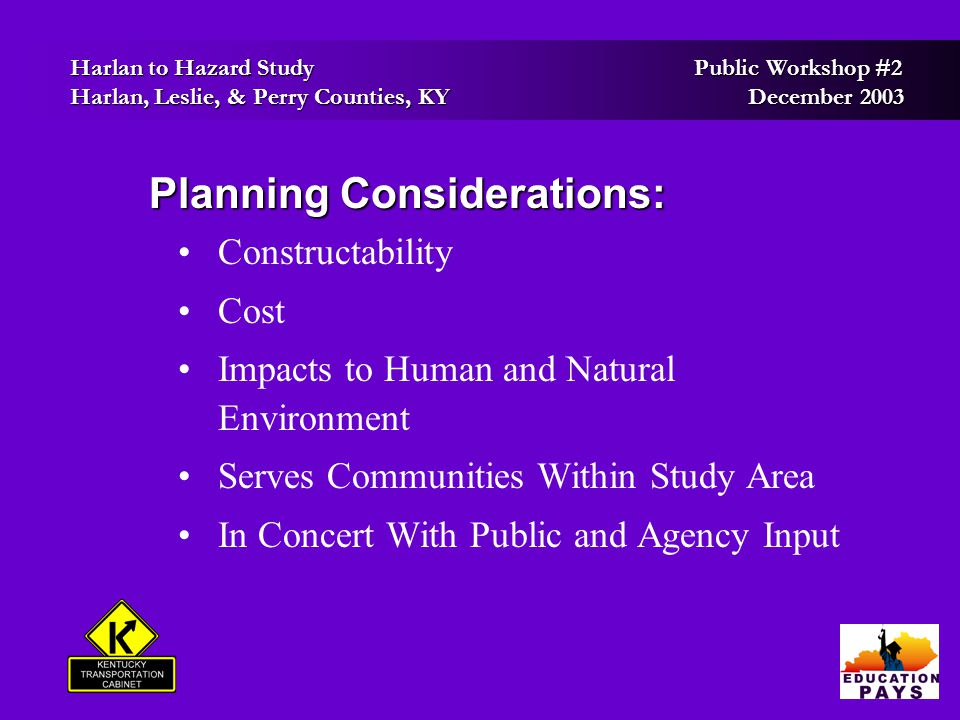 Harlan to Hazard Study Public Workshop #2 Harlan to Hazard Study Public Workshop #2 Harlan, Leslie, & Perry Counties, KY December 2003 Harlan, Leslie, & Perry Counties, KY December 2003 How To Contact Us: How To Contact Us: Mail Kentucky Transportation Cabinet Division of Planning 125 Holmes Street Frankfort, KY 40622 Phone(502) 564-7183 Fax (502) 564-2865 Emailbruce.siria@ky.gov