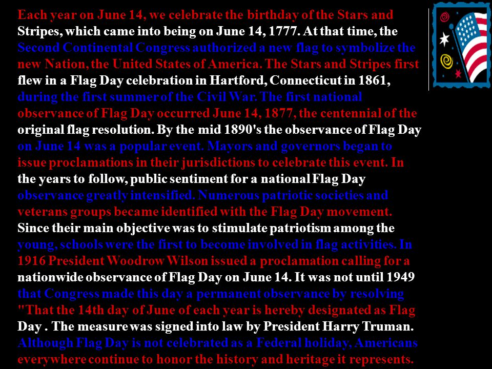 Each year on June 14, we celebrate the birthday of the Stars and Stripes, which came into being on June 14, 1777.