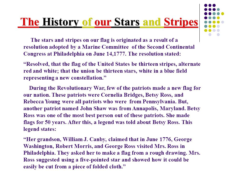The History of our Stars and Stripes The History of our Stars and Stripes The stars and stripes on our flag is originated as a result of a resolution adopted by a Marine Committee of the Second Continental Congress at Philadelphia on June 14,1777.