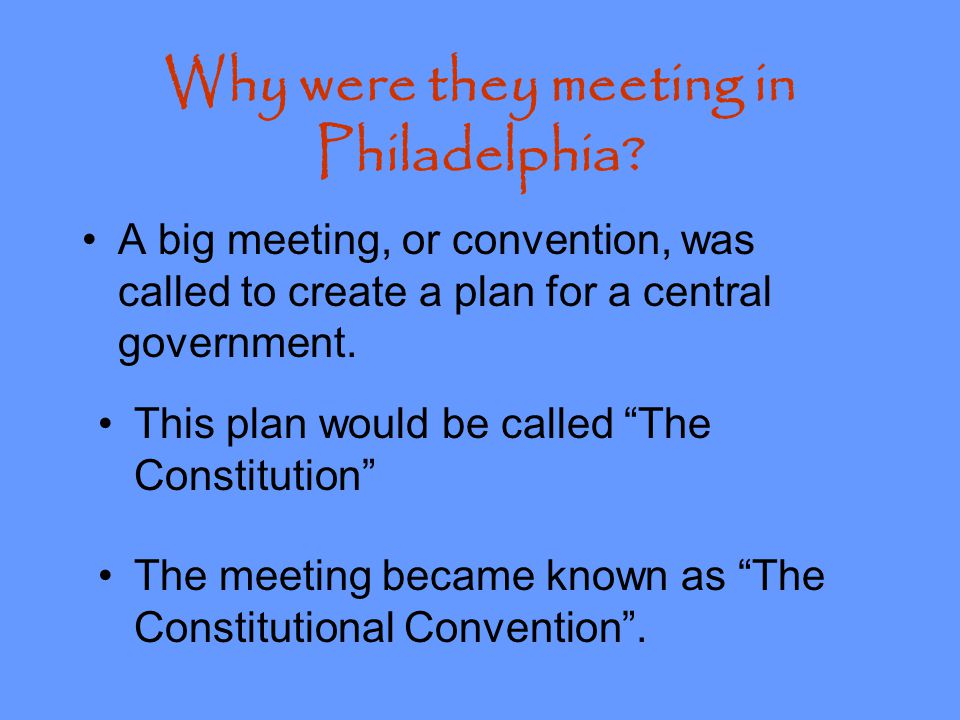 Why were they meeting in Philadelphia? Although the U.S. had won the Revolutionary War, there was no central government. Each state had its own laws.