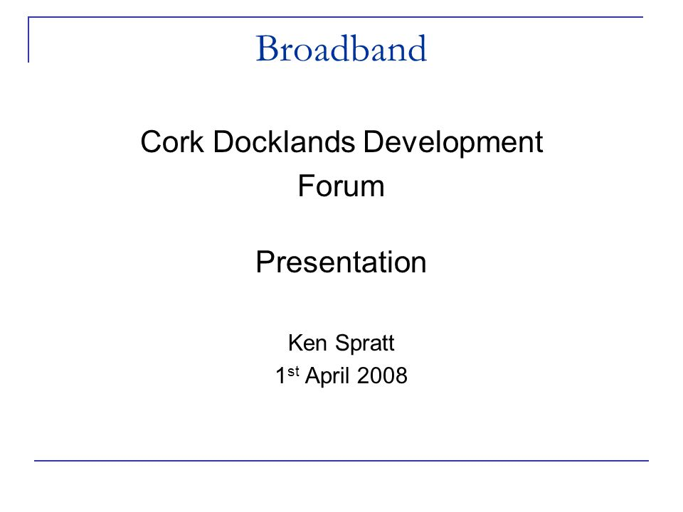 Broadband Cork Docklands Development Forum Presentation Ken Spratt 1 st April 2008
