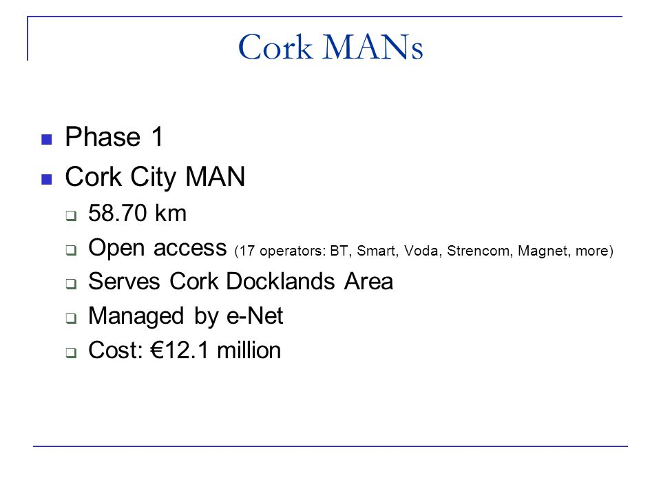 Phase 1 Cork City MAN  58.70 km  Open access (17 operators: BT, Smart, Voda, Strencom, Magnet, more)  Serves Cork Docklands Area  Managed by e-Net  Cost: €12.1 million