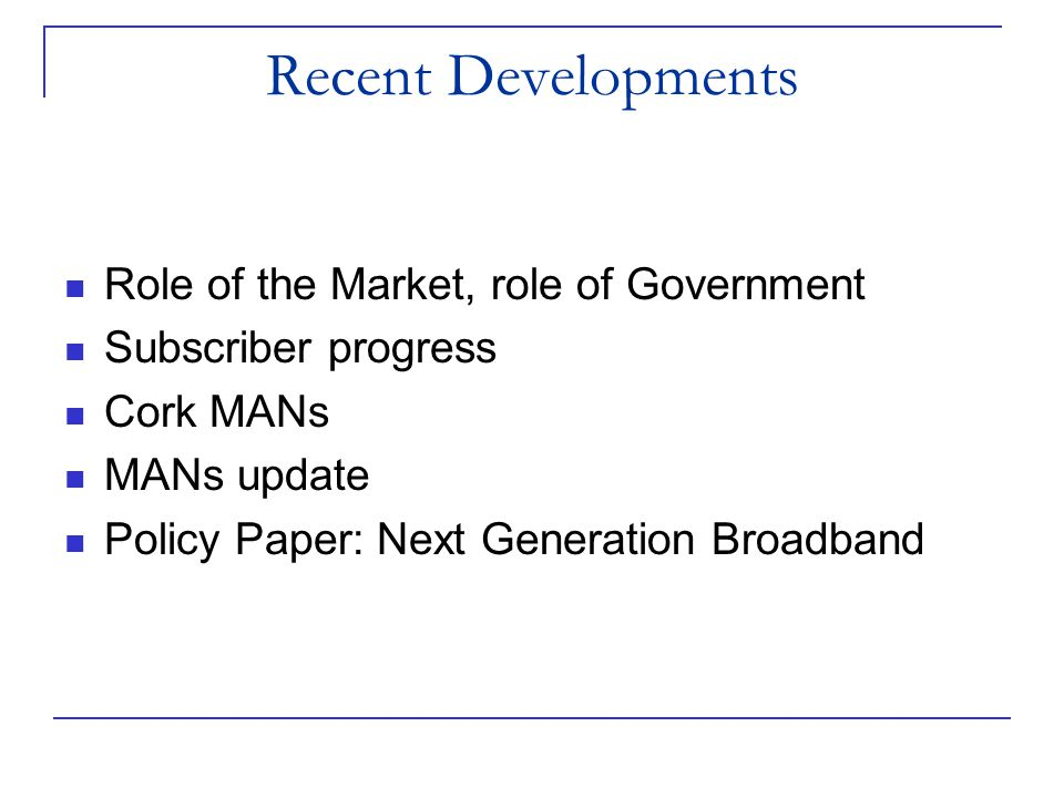 Recent Developments Role of the Market, role of Government Subscriber progress Cork MANs MANs update Policy Paper: Next Generation Broadband