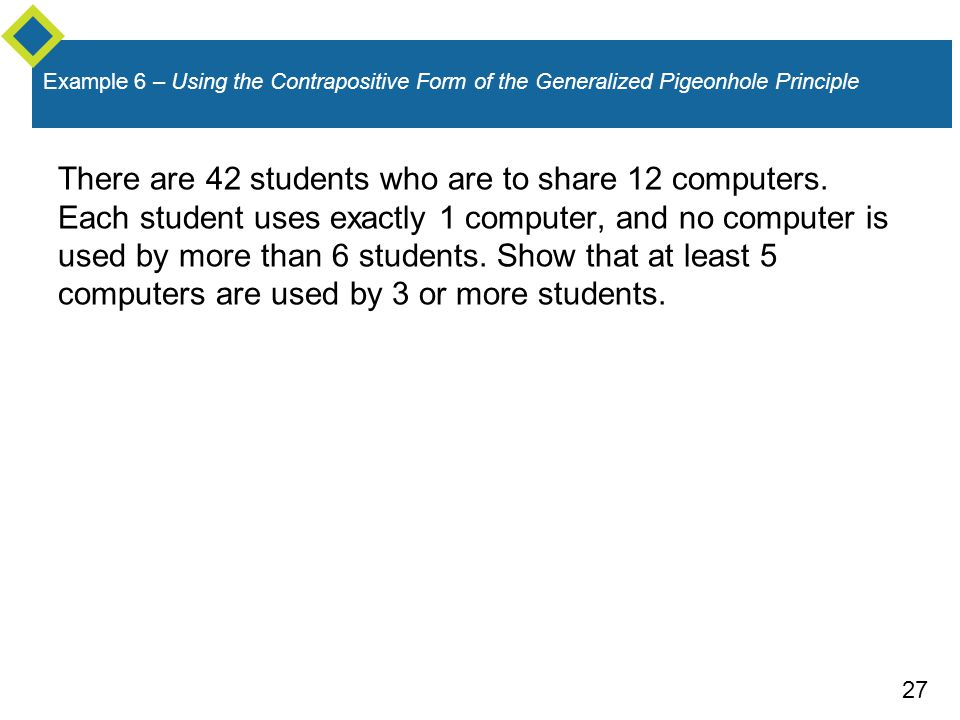 27 Example 6 – Using the Contrapositive Form of the Generalized Pigeonhole Principle There are 42 students who are to share 12 computers. Each student