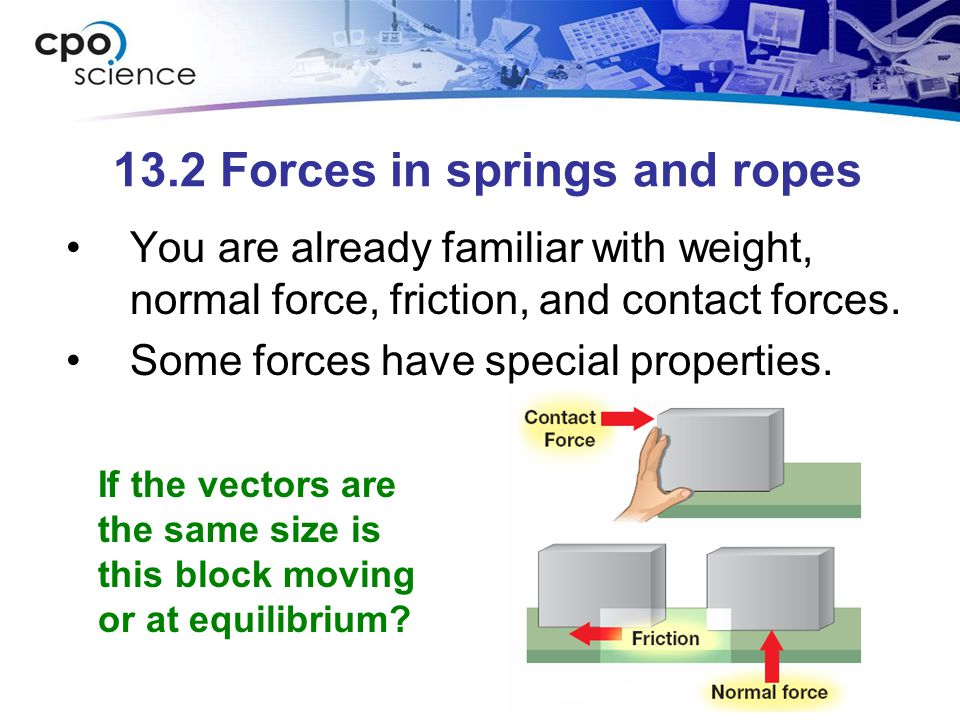 13.2 Forces in springs and ropes You are already familiar with weight, normal force, friction, and contact forces.