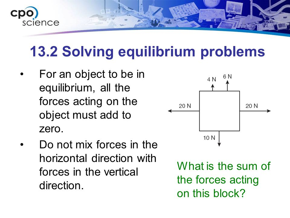 13.2 Solving equilibrium problems For an object to be in equilibrium, all the forces acting on the object must add to zero.