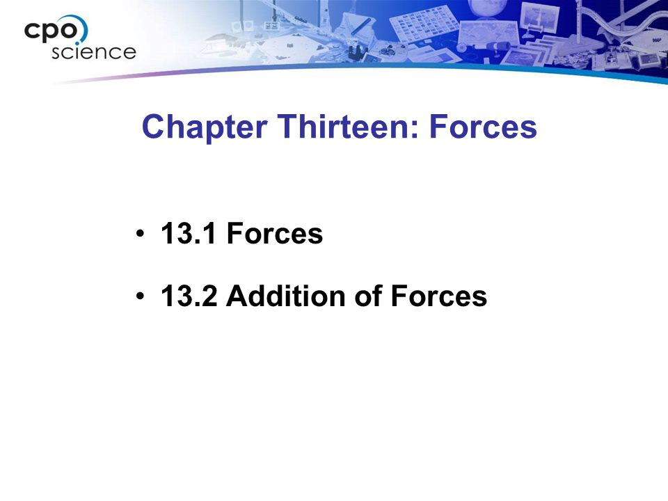 Chapter Thirteen: Forces 13.1 Forces 13.2 Addition of Forces