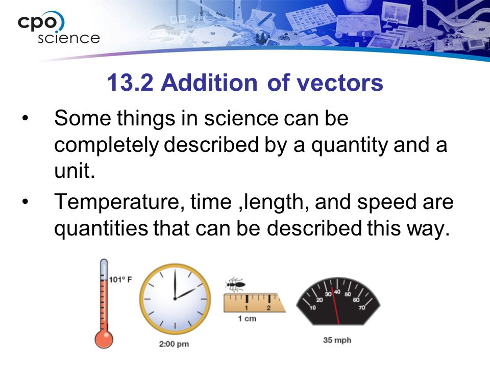 13.2 Addition of vectors Some things in science can be completely described by a quantity and a unit.