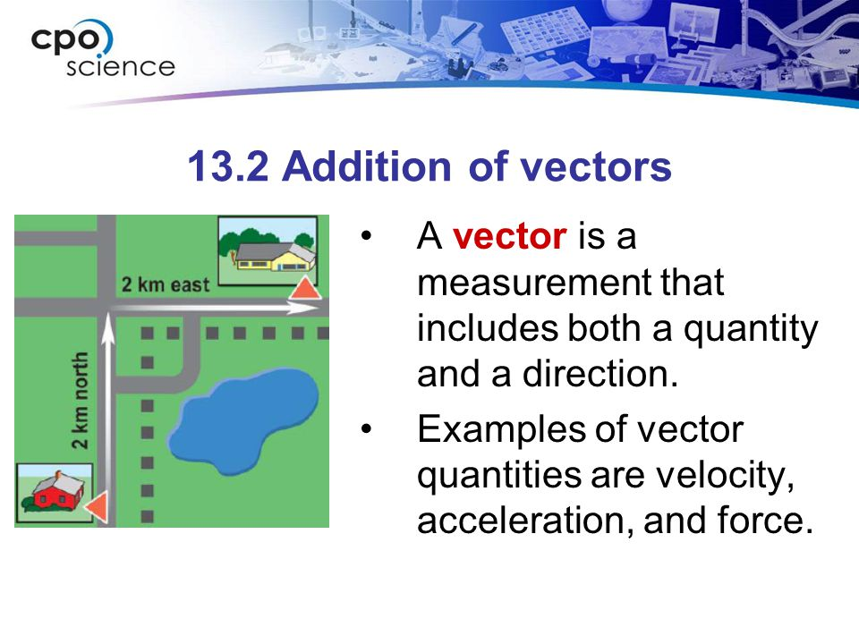 13.2 Addition of vectors A vector is a measurement that includes both a quantity and a direction.