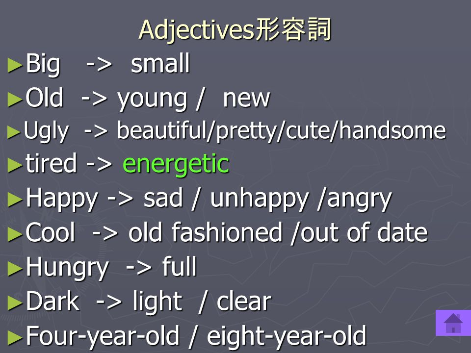 Adjectives 形容詞 ► tall -> short ► Dirty -> clean ► Lazy -> diligent ► Nice / kind /good /fine -> unkind /cruel / mean / bad / cold unkind /cruel / mean / bad / cold ► sunny -> cloudy /rainy ► Busy -> free ► Lucky -> unlucky / poor