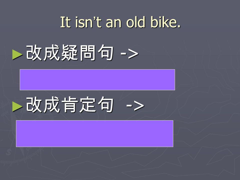 It isn ' t an old bike. ► 改成疑問句 -> Isn ' t it an old bike? Isn ' t it an old bike? ► 改成肯定句 -> It is an old bike. It is an old bike.