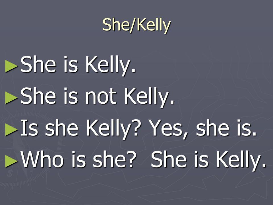 She/Kelly ►S►S►S►She is Kelly. ►S►S►S►She is not Kelly. ►I►I►I►Is she Kelly? Yes, she is. ►W►W►W►Who is she? She is Kelly.