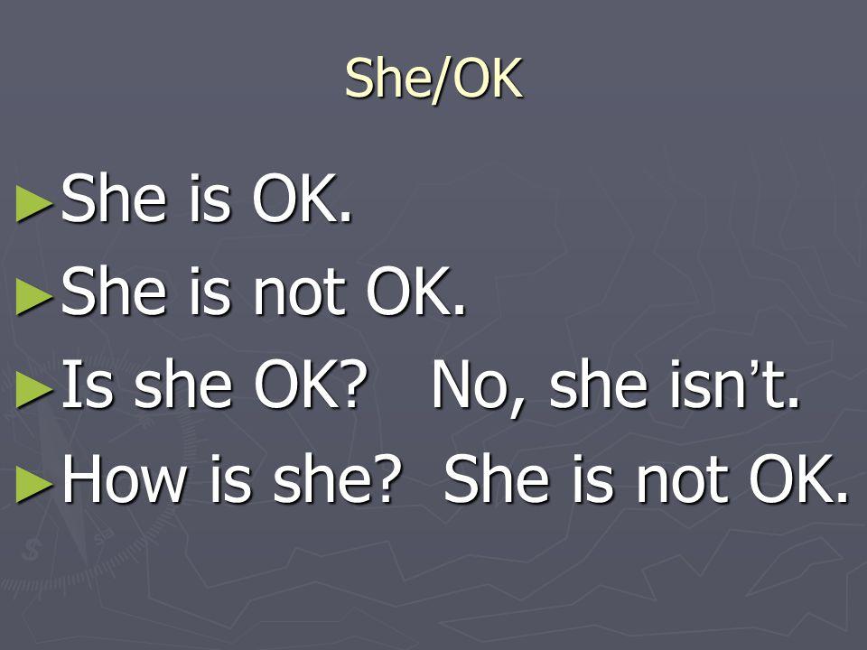 She/OK ► She is OK. ► She is not OK. ► Is she OK? No, she isn ' t. ► How is she? She is not OK.