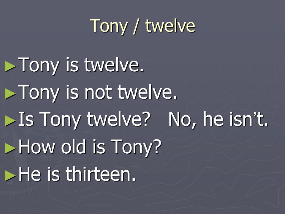 Tony / twelve ► Tony is twelve. ► Tony is not twelve. ► Is Tony twelve? No, he isn ' t. ► How old is Tony? ► He is thirteen.
