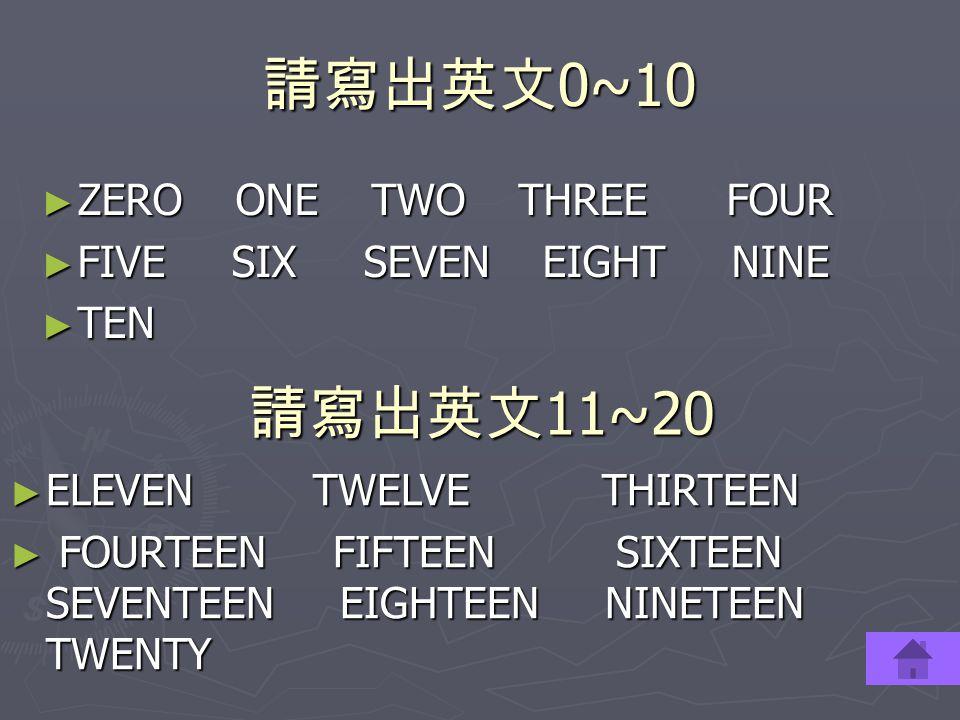請寫出英文 0~10 ► ZERO ONE TWO THREE FOUR ► FIVE SIX SEVEN EIGHT NINE ► TEN 請寫出英文 11~20 ► ELEVEN TWELVE THIRTEEN ► FOURTEEN FIFTEEN SIXTEEN SEVENTEEN EIGHT
