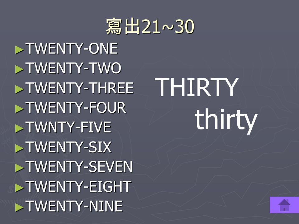 寫出 21~30 ► TWENTY-ONE ► TWENTY-TWO ► TWENTY-THREE ► TWENTY-FOUR ► TWNTY-FIVE ► TWENTY-SIX ► TWENTY-SEVEN ► TWENTY-EIGHT ► TWENTY-NINE THIRTY thirty