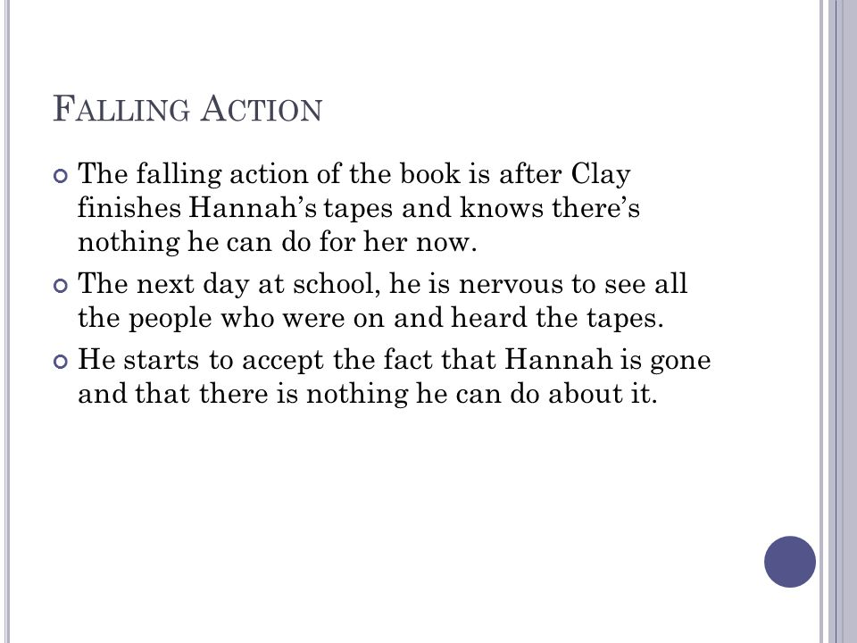 F ALLING A CTION The falling action of the book is after Clay finishes Hannah's tapes and knows there's nothing he can do for her now.