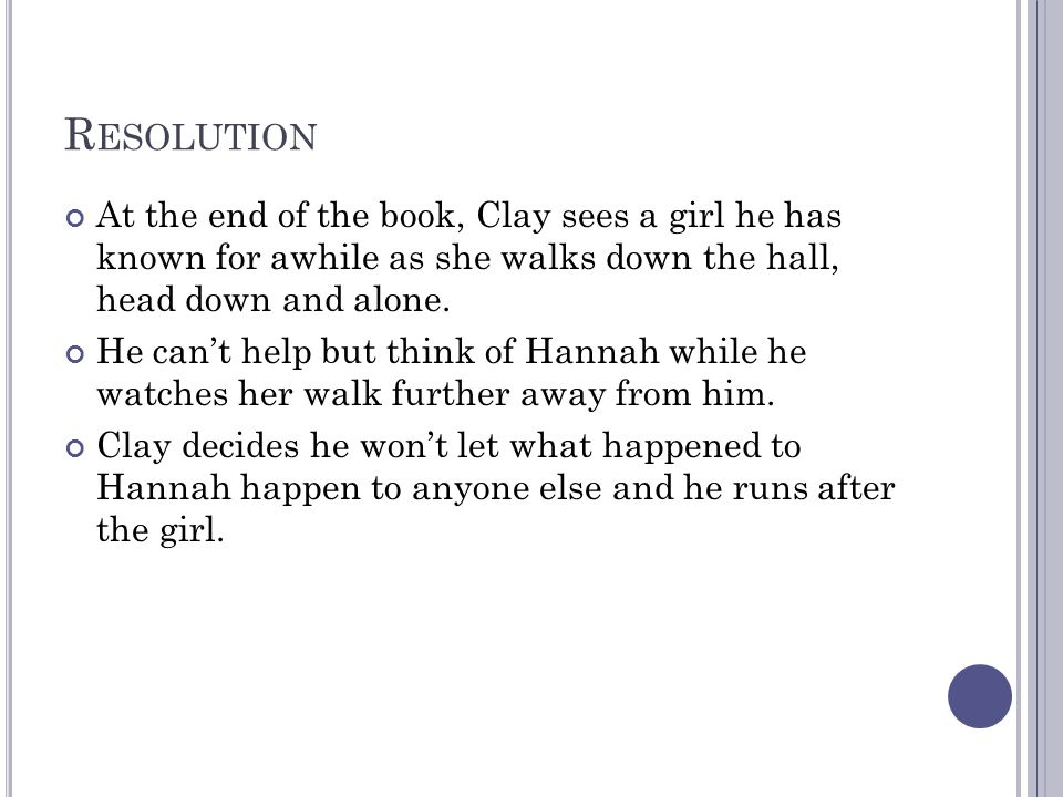 R ESOLUTION At the end of the book, Clay sees a girl he has known for awhile as she walks down the hall, head down and alone.