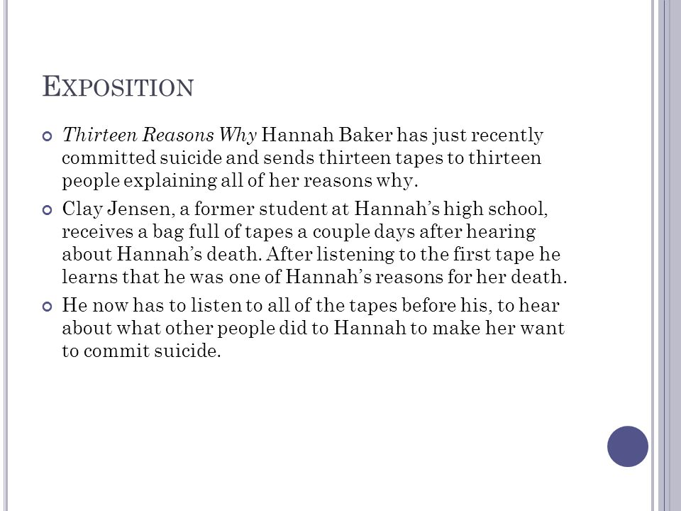 E XPOSITION Thirteen Reasons Why Hannah Baker has just recently committed suicide and sends thirteen tapes to thirteen people explaining all of her reasons why.
