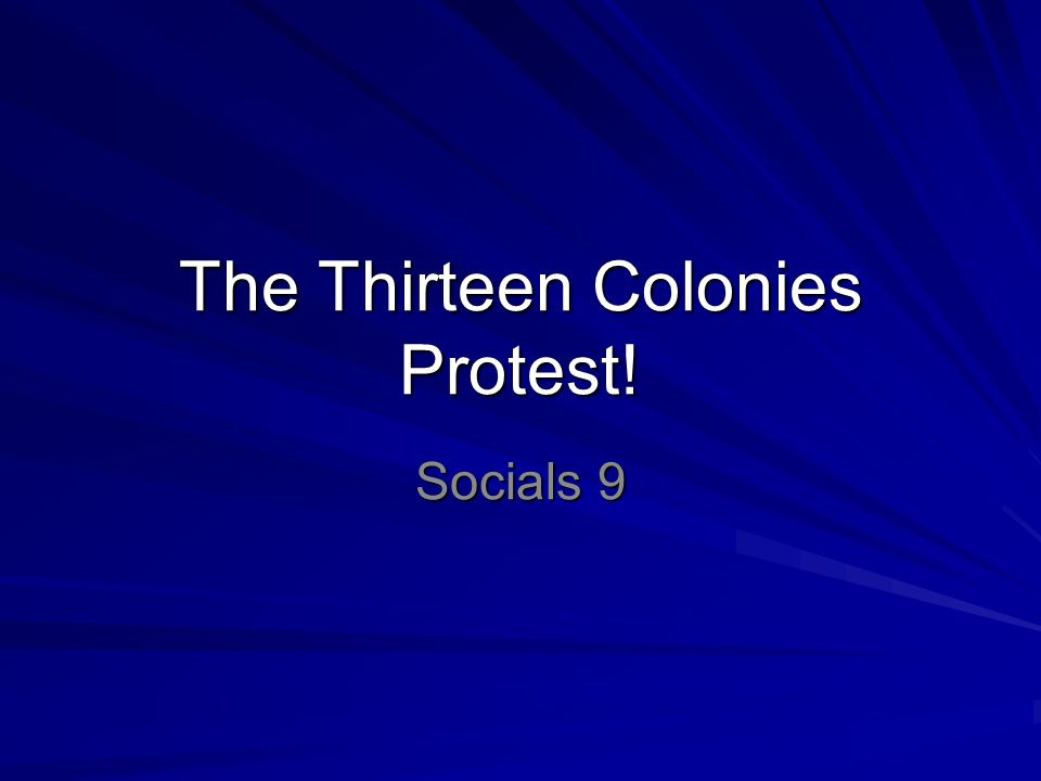 The Thirteen Colonies Protest! Socials 9