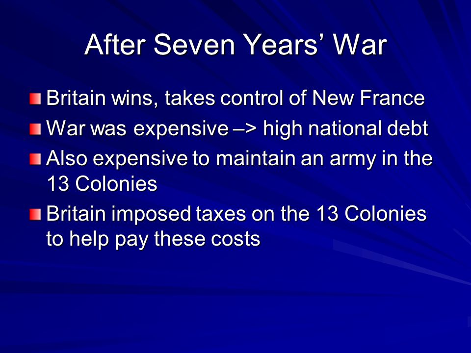 After Seven Years' War Britain wins, takes control of New France War was expensive –> high national debt Also expensive to maintain an army in the 13